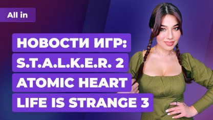 Демонстрация STALKER2, новая Life is Strange, подробности Atomic Heart. Новости ALL IN за19.03