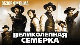Фильм «Великолепная семерка» - Отряд самоубийц Дикого Запада. Обзор